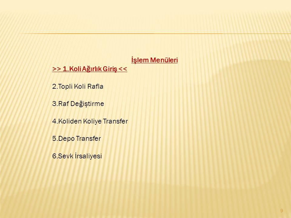 9 İşlem Menüleri >> 1.Koli Ağırlık Giriş << 2.Topli Koli Rafla 3.Raf Değiştirme 4.Koliden Koliye Transfer 5.Depo Transfer 6.Sevk İrsaliyesi