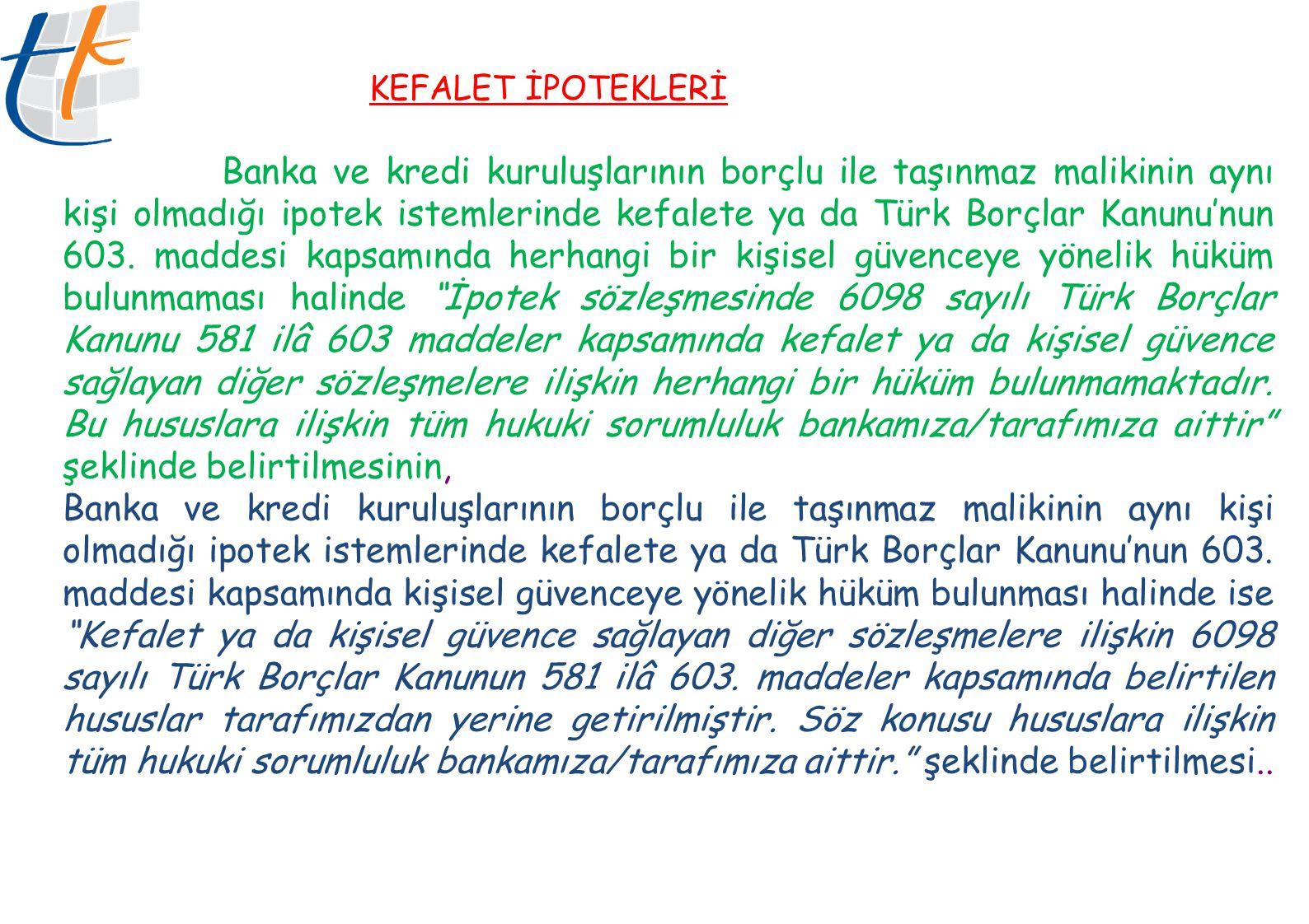 KEFALET İPOTEKLERİ Banka ve kredi kuruluşlarının borçlu ile taşınmaz malikinin aynı kişi olmadığı ipotek istemlerinde kefalete ya da Türk Borçlar Kanu