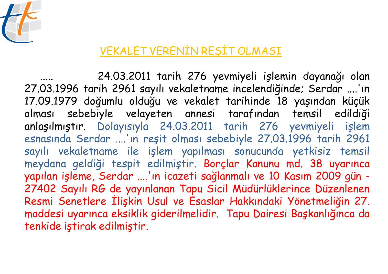 VEKALET VERENİN REŞİT OLMASI..... 24.03.2011 tarih 276 yevmiyeli işlemin dayanağı olan 27.03.1996 tarih 2961 sayılı vekaletname incelendiğinde; Serdar