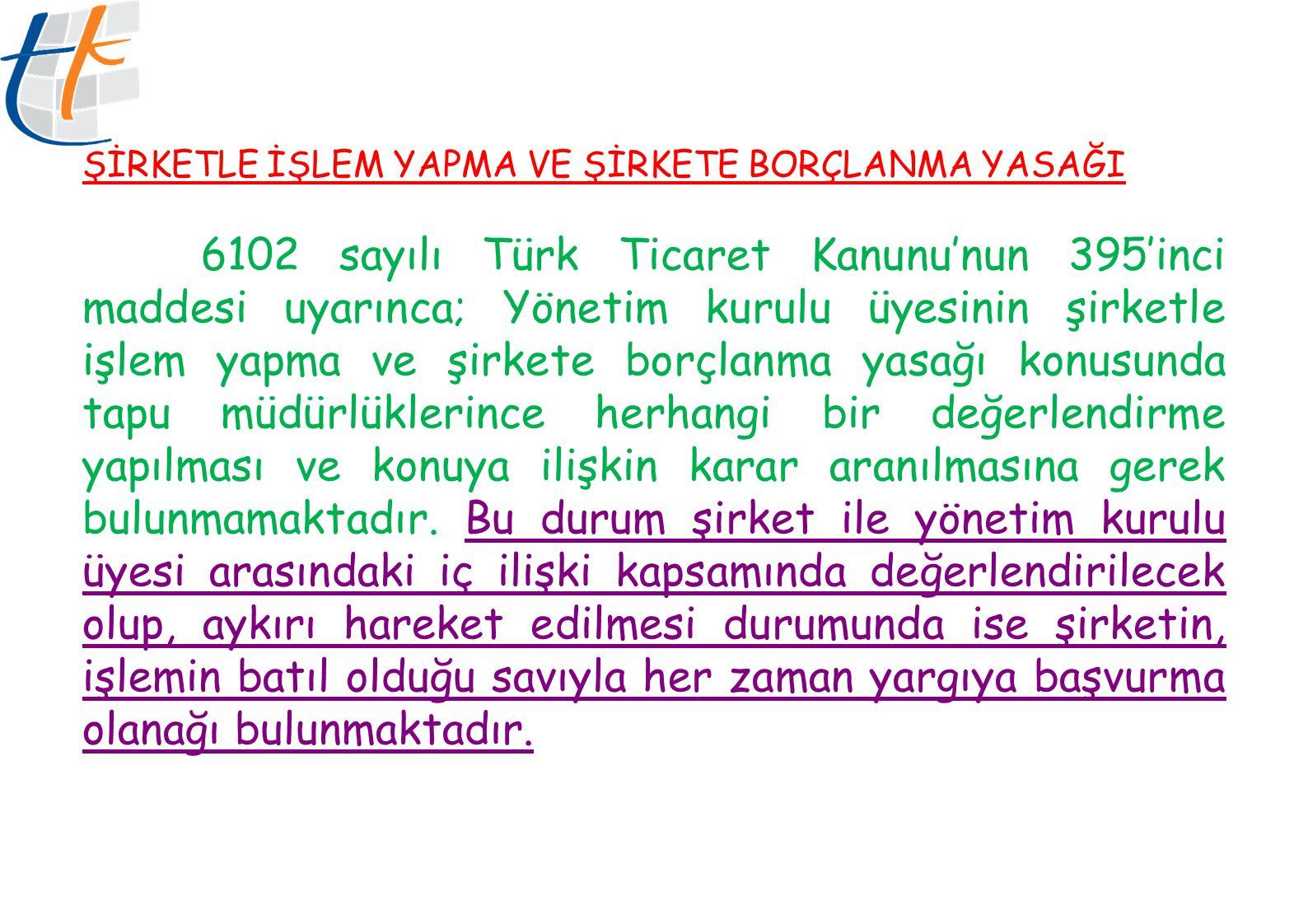 ŞİRKETLE İŞLEM YAPMA VE ŞİRKETE BORÇLANMA YASAĞI 6102 sayılı Türk Ticaret Kanunu'nun 395'inci maddesi uyarınca; Yönetim kurulu üyesinin şirketle işlem