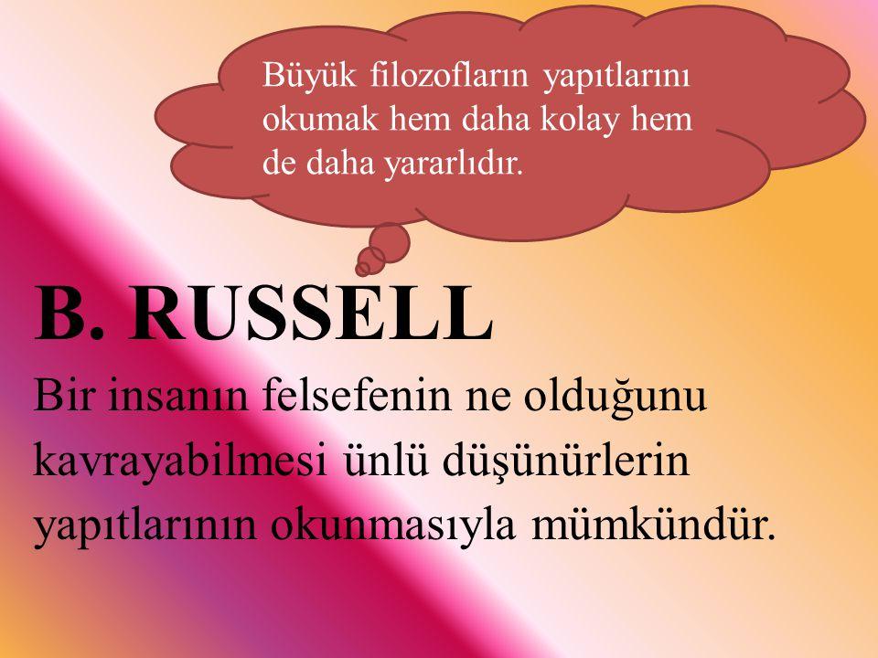 B. RUSSELL Bir insanın felsefenin ne olduğunu kavrayabilmesi ünlü düşünürlerin yapıtlarının okunmasıyla mümkündür. Büyük filozofların yapıtlarını okum
