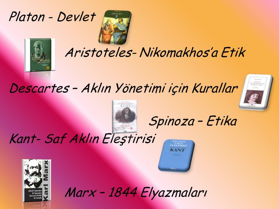 Platon - Devlet Aristoteles- Nikomakhos'a Etik Descartes – Aklın Yönetimi için Kurallar Spinoza – Etika Kant- Saf Aklın Eleştirisi Marx – 1844 Elyazma