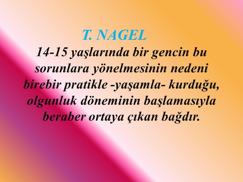 T. NAGEL 14-15 yaşlarında bir gencin bu sorunlara yönelmesinin nedeni birebir pratikle -yaşamla- kurduğu, olgunluk döneminin başlamasıyla beraber orta