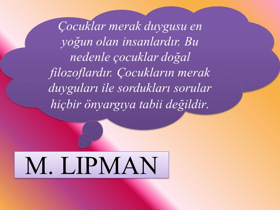 M. LIPMAN Çocuklar merak duygusu en yoğun olan insanlardır. Bu nedenle çocuklar doğal filozoflardır. Çocukların merak duyguları ile sordukları sorular