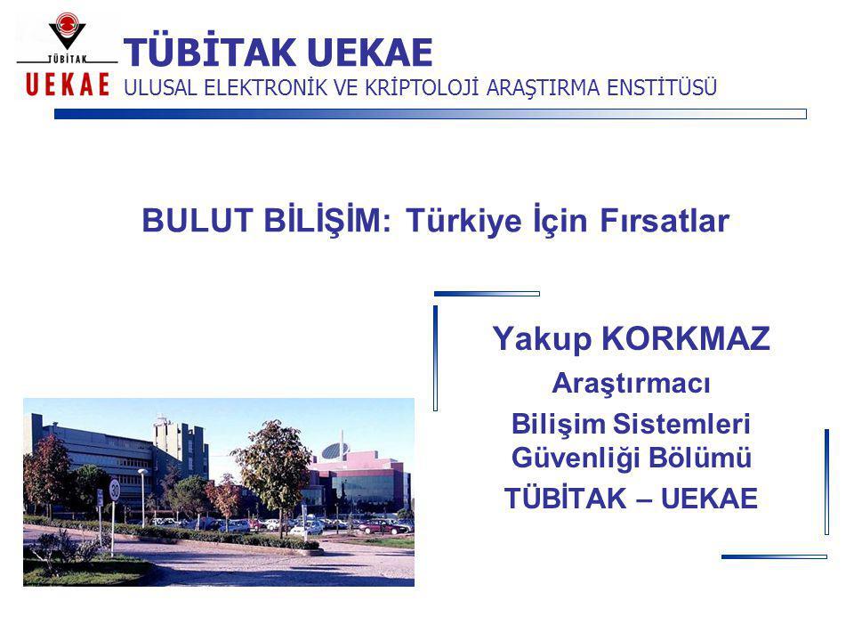 TÜBİTAK UEKAE ULUSAL ELEKTRONİK VE KRİPTOLOJİ ARAŞTIRMA ENSTİTÜSÜ BULUT BİLİŞİM: Türkiye İçin Fırsatlar Yakup KORKMAZ Araştırmacı Bilişim Sistemleri G