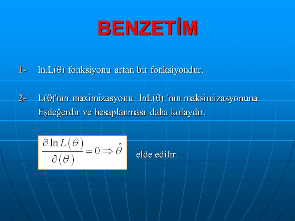 BENZETİM 1-ln.L(  ) fonksiyonu artan bir fonksiyondur. 2-L(  )'nın maximizasyonu lnL(  ) 'nın maksimizasyonuna Eşdeğerdir ve hesaplanması daha kola
