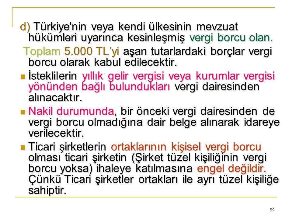 59 d) Türkiye'nin veya kendi ülkesinin mevzuat hükümleri uyarınca kesinleşmiş vergi borcu olan. Toplam 5.000 TL'yi aşan tutarlardaki borçlar vergi bor