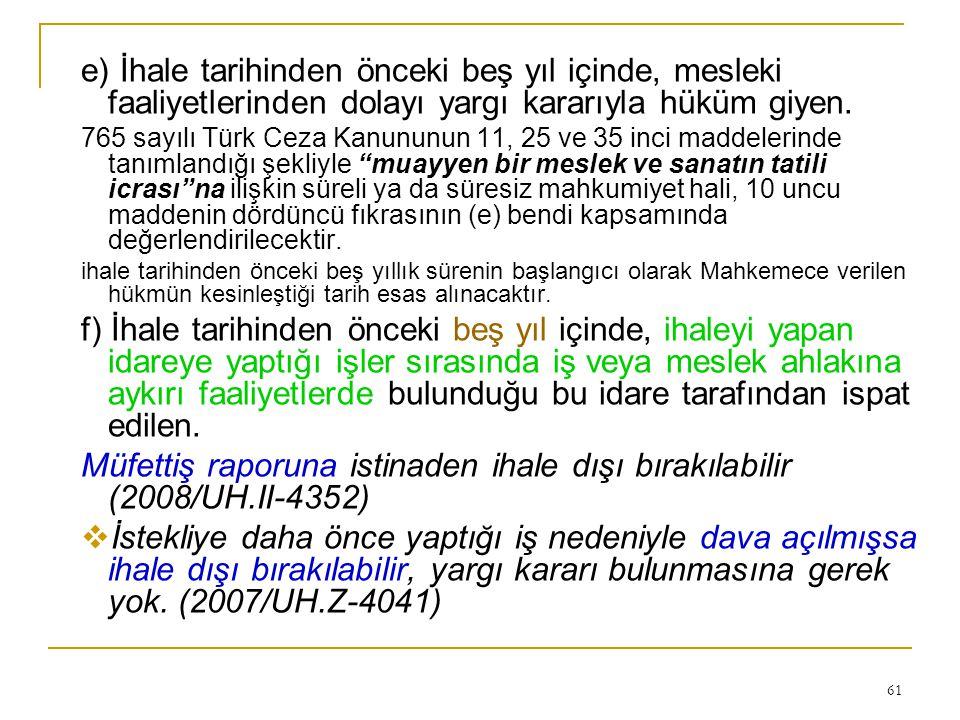 61 e) İhale tarihinden önceki beş yıl içinde, mesleki faaliyetlerinden dolayı yargı kararıyla hüküm giyen. 765 sayılı Türk Ceza Kanununun 11, 25 ve 35