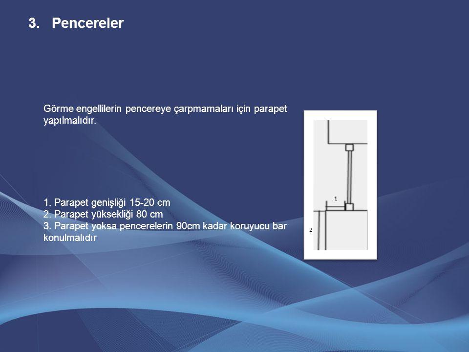 Görme engellilerin pencereye çarpmamaları için parapet yapılmalıdır. 1. Parapet genişliği 15-20 cm 2. Parapet yüksekliği 80 cm 3. Parapet yoksa pencer