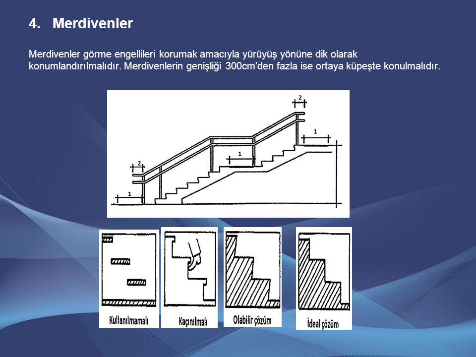 4.Merdivenler Merdivenler görme engellileri korumak amacıyla yürüyüş yönüne dik olarak konumlandırılmalıdır. Merdivenlerin genişliği 300cm'den fazla i