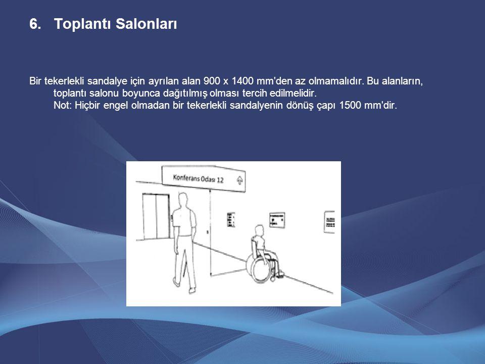 6.Toplantı Salonları Bir tekerlekli sandalye için ayrılan alan 900 x 1400 mm'den az olmamalıdır. Bu alanların, toplantı salonu boyunca dağıtılmış olma