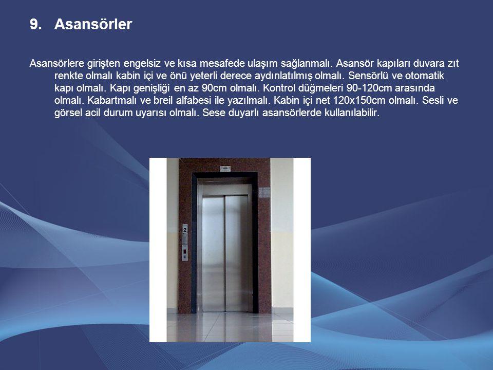 9.Asansörler Asansörlere girişten engelsiz ve kısa mesafede ulaşım sağlanmalı. Asansör kapıları duvara zıt renkte olmalı kabin içi ve önü yeterli dere