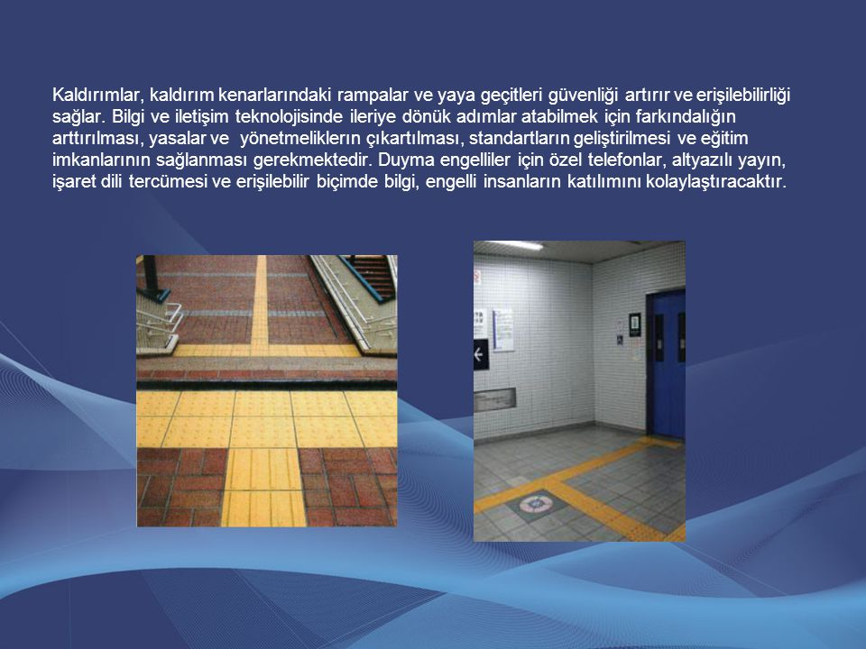 Kaldırımlar, kaldırım kenarlarındaki rampalar ve yaya geçitleri güvenliği artırır ve erişilebilirliği sağlar. Bilgi ve iletişim teknolojisinde ileriye
