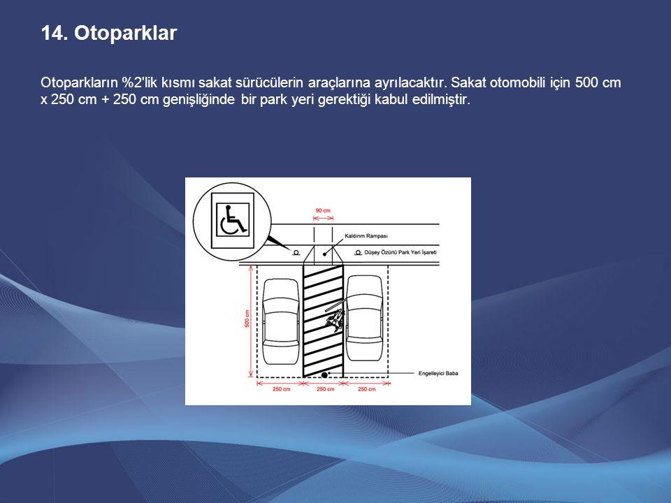 14.Otoparklar Otoparkların %2'lik kısmı sakat sürücülerin araçlarına ayrılacaktır. Sakat otomobili için 500 cm x 250 cm + 250 cm genişliğinde bir park