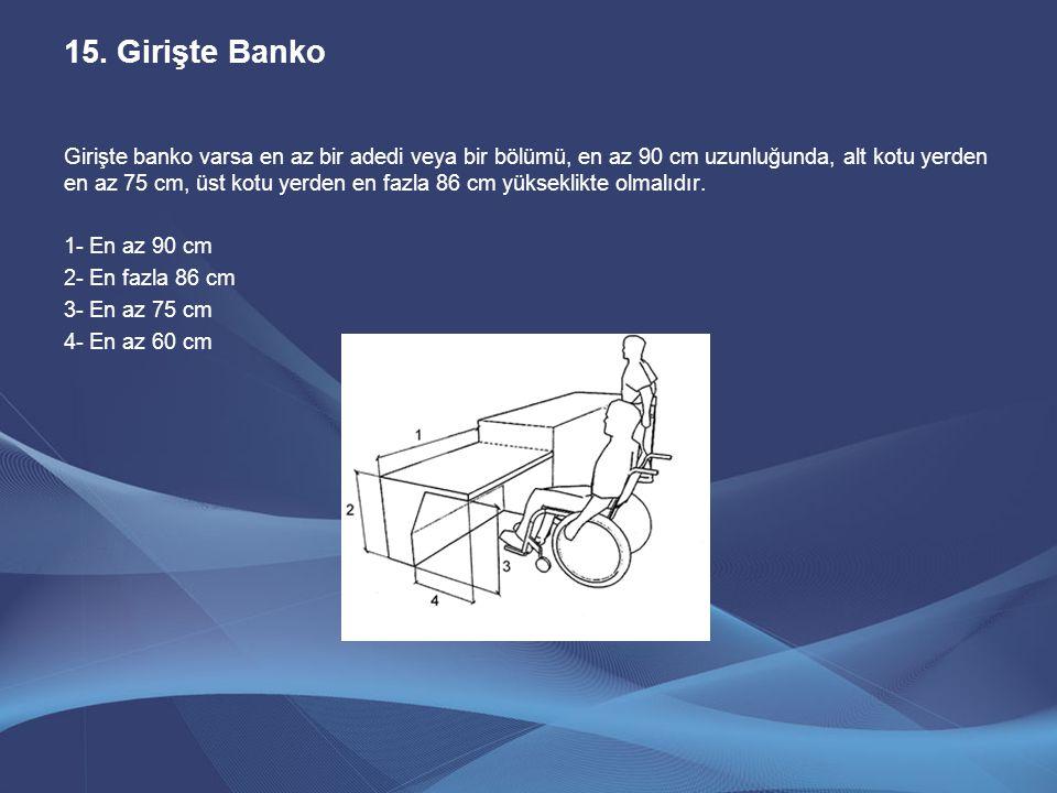 15.Girişte Banko Girişte banko varsa en az bir adedi veya bir bölümü, en az 90 cm uzunluğunda, alt kotu yerden en az 75 cm, üst kotu yerden en fazla 8