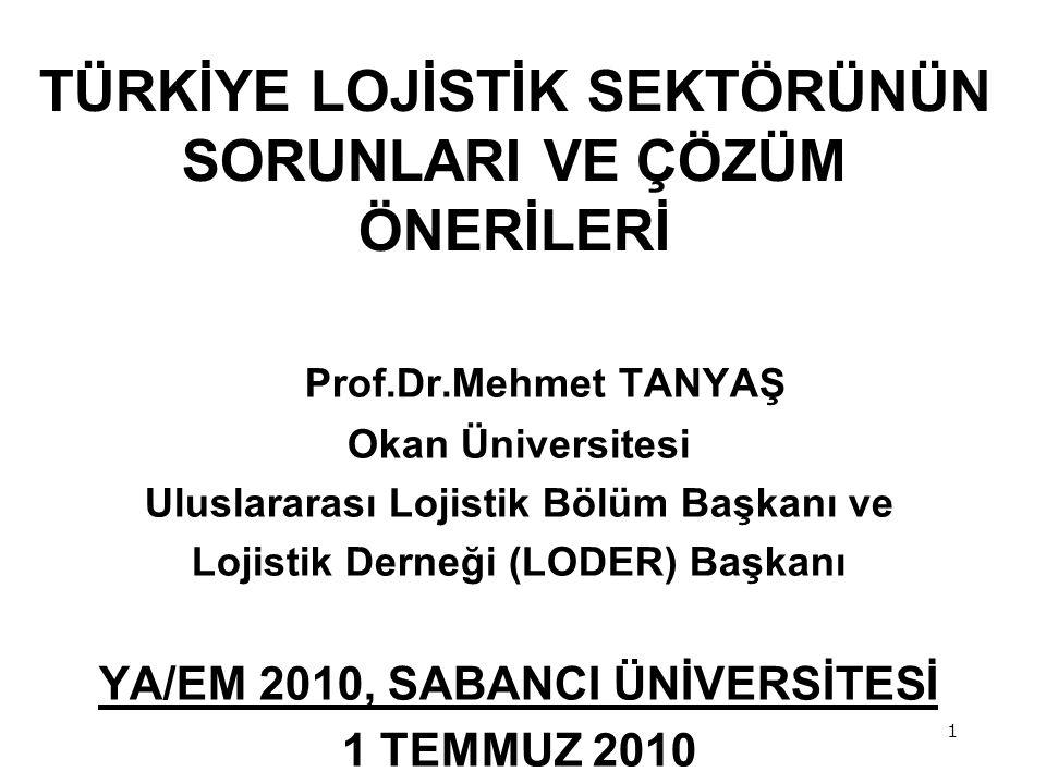 1 Prof.Dr.Mehmet TANYAŞ Okan Üniversitesi Uluslararası Lojistik Bölüm Başkanı ve Lojistik Derneği (LODER) Başkanı YA/EM 2010, SABANCI ÜNİVERSİTESİ 1 TEMMUZ 2010 TÜRKİYE LOJİSTİK SEKTÖRÜNÜN SORUNLARI VE ÇÖZÜM ÖNERİLERİ