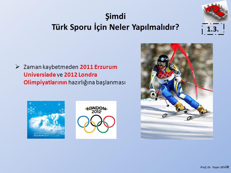  Zaman kaybetmeden 2011 Erzurum Universiade ve 2012 Londra Olimpiyatlarının hazırlığına başlanması 1.3. Prof. Dr. Yaşar SEVİ M Şimdi Türk Sporu İçin