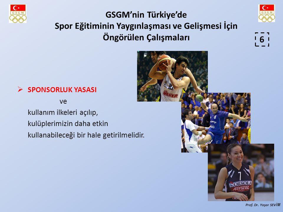  SPONSORLUK YASASI ve kullanım ilkeleri açılıp, kulüplerimizin daha etkin kullanabileceği bir hale getirilmelidir. 6 GSGM'nin Türkiye'de Spor Eğitimi