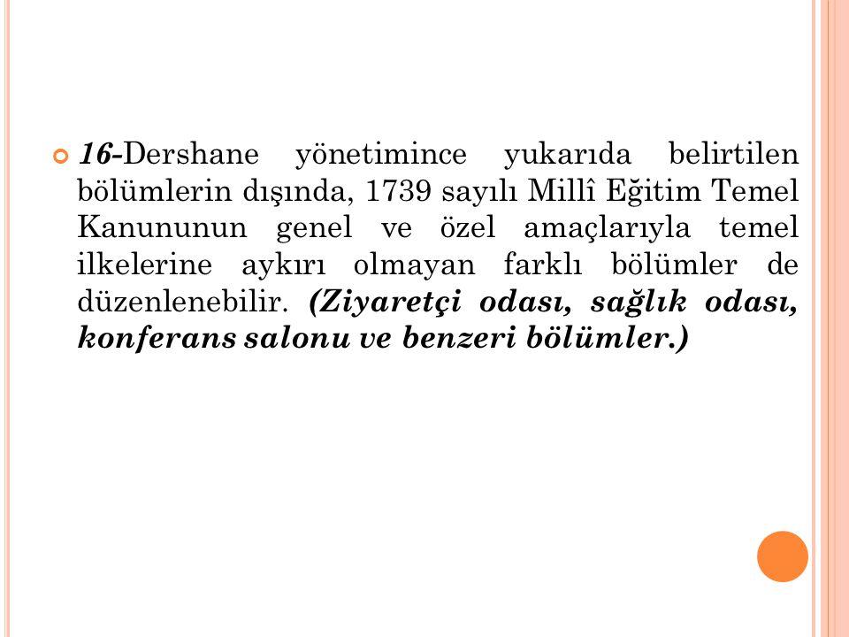 16- Dershane yönetimince yukarıda belirtilen bölümlerin dışında, 1739 sayılı Millî Eğitim Temel Kanununun genel ve özel amaçlarıyla temel ilkelerine a