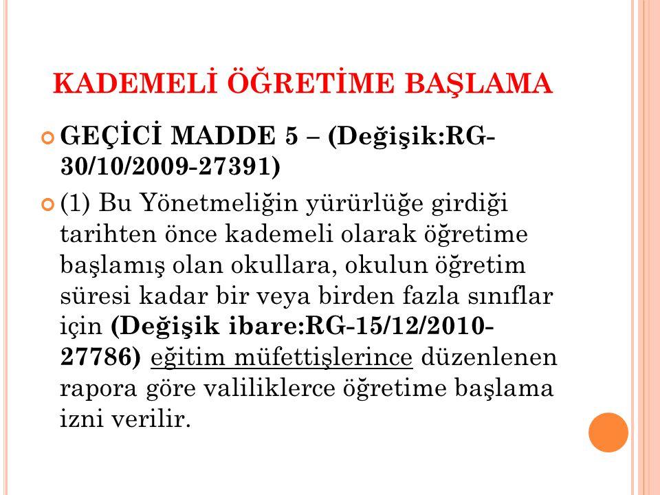 KADEMELİ ÖĞRETİME BAŞLAMA GEÇİCİ MADDE 5 – (Değişik:RG- 30/10/2009-27391) (1) Bu Yönetmeliğin yürürlüğe girdiği tarihten önce kademeli olarak öğretime