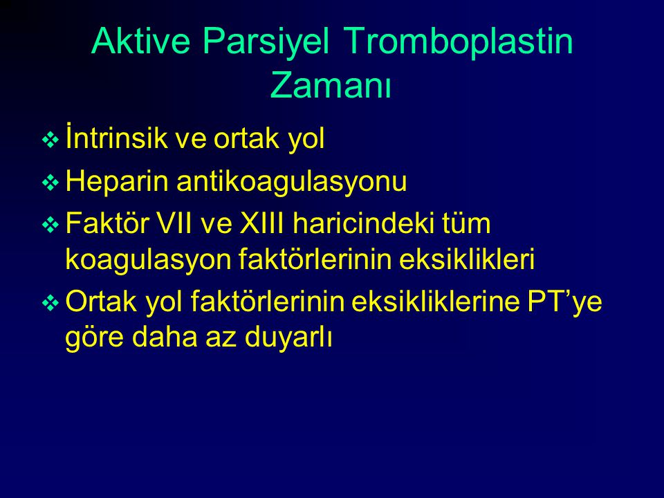 Aktive Parsiyel Tromboplastin Zamanı  İntrinsik ve ortak yol  Heparin antikoagulasyonu  Faktör VII ve XIII haricindeki tüm koagulasyon faktörlerini