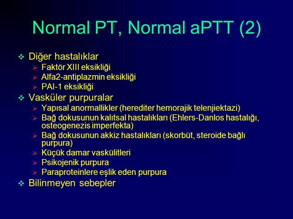 Normal PT, Normal aPTT (2)  Diğer hastalıklar  Faktör XIII eksikliği  Alfa2-antiplazmin eksikliği  PAI-1 eksikliği  Vasküler purpuralar  Yapısal