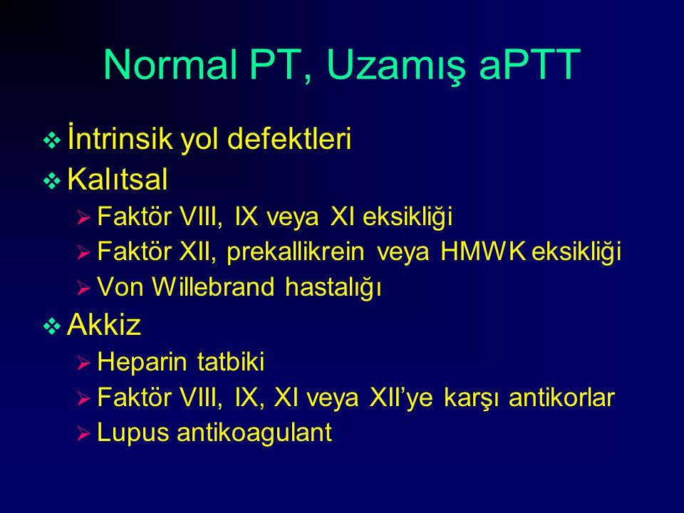Normal PT, Uzamış aPTT  İntrinsik yol defektleri  Kalıtsal  Faktör VIII, IX veya XI eksikliği  Faktör XII, prekallikrein veya HMWK eksikliği  Von
