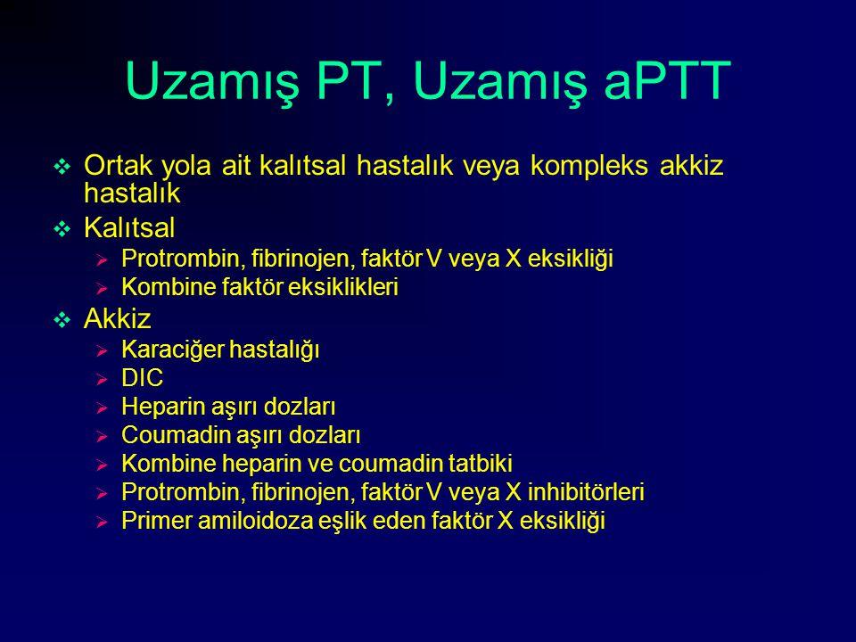 Uzamış PT, Uzamış aPTT  Ortak yola ait kalıtsal hastalık veya kompleks akkiz hastalık  Kalıtsal  Protrombin, fibrinojen, faktör V veya X eksikliği