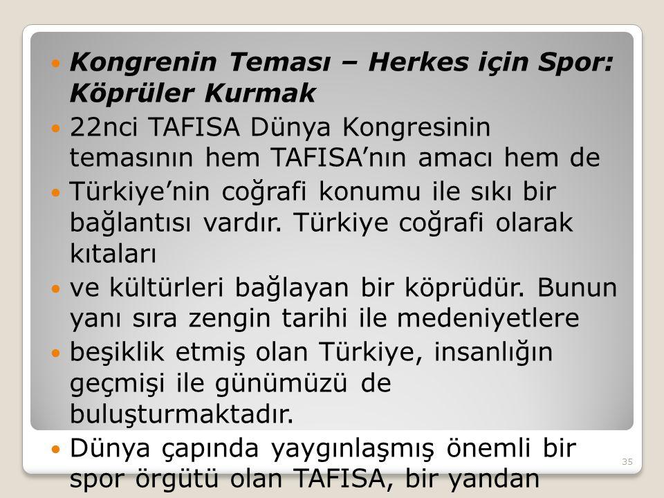  Kongrenin Teması – Herkes için Spor: Köprüler Kurmak  22nci TAFISA Dünya Kongresinin temasının hem TAFISA'nın amacı hem de  Türkiye'nin coğrafi konumu ile sıkı bir bağlantısı vardır.
