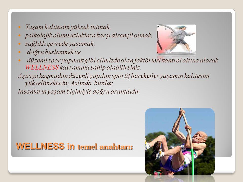 WELLNESS in temel anahtarı:  Yaşam kalitesini yüksek tutmak,  psikolojik olumsuzluklara karşı dirençli olmak,  sağlıklı çevrede yaşamak,  doğru be