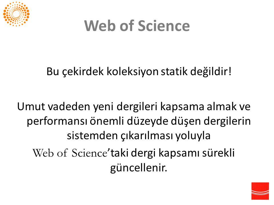 Web of Science Bu çekirdek koleksiyon statik değildir! Umut vadeden yeni dergileri kapsama almak ve performansı önemli düzeyde düşen dergilerin sistem