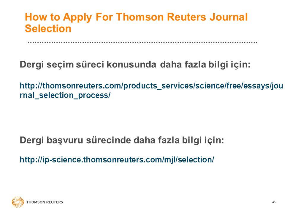 45 How to Apply For Thomson Reuters Journal Selection Dergi seçim süreci konusunda daha fazla bilgi için: http://thomsonreuters.com/products_services/