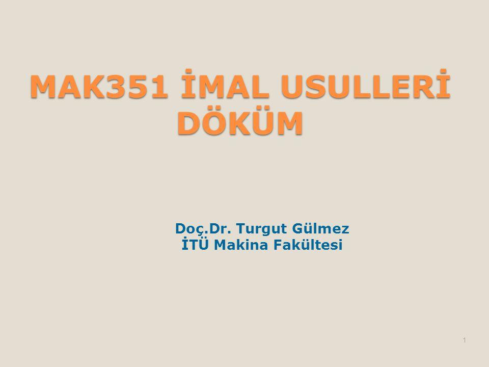 MAK351 İMAL USULLERİ DÖKÜM Doç.Dr. Turgut Gülmez İTÜ Makina Fakültesi 1