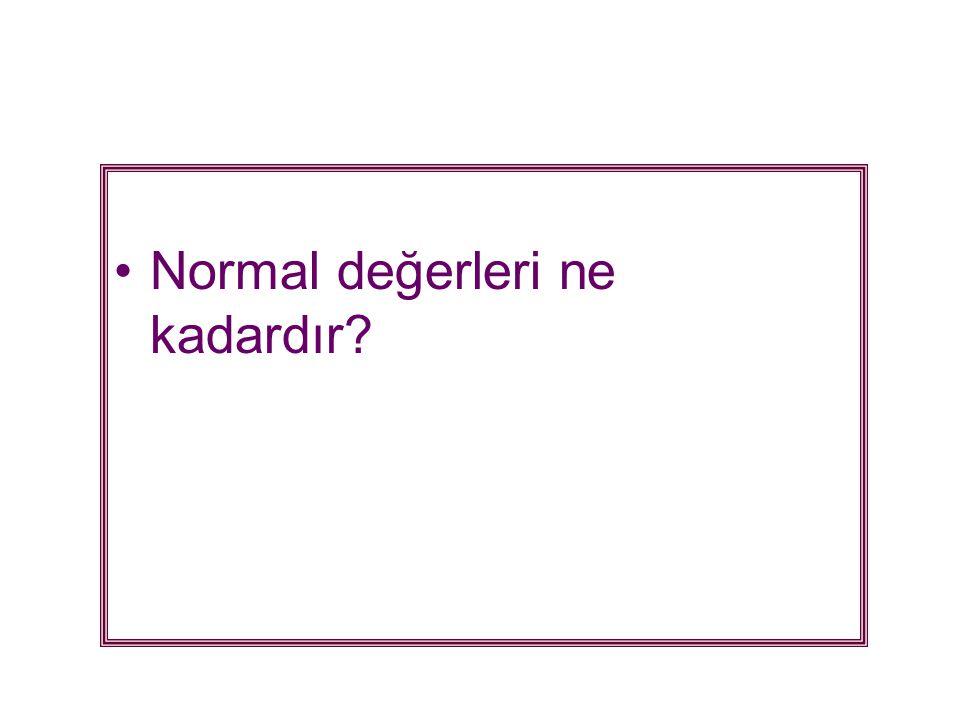 •Normal değerleri ne kadardır?