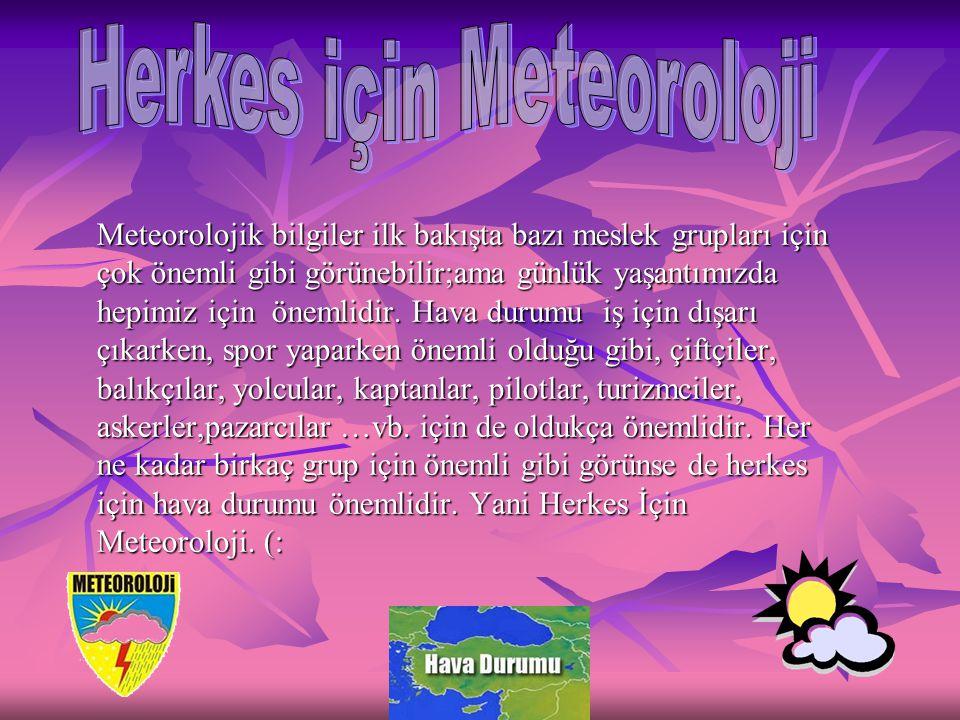 Meteorolojik bilgiler ilk bakışta bazı meslek grupları için çok önemli gibi görünebilir;ama günlük yaşantımızda hepimiz için önemlidir. Hava durumu iş