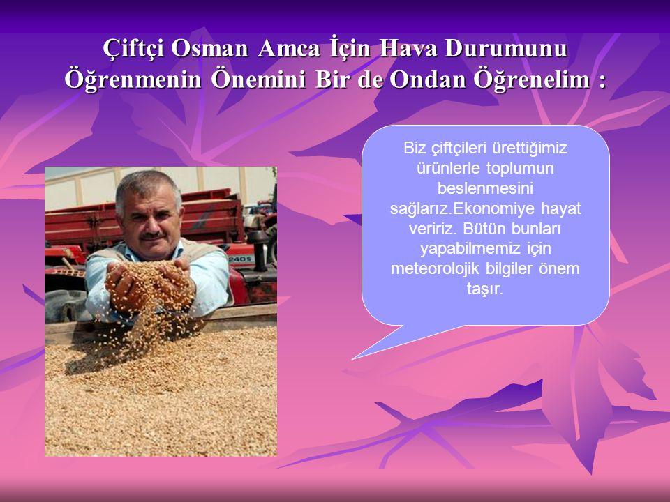 Çiftçi Osman Amca İçin Hava Durumunu Öğrenmenin Önemini Bir de Ondan Öğrenelim : Biz çiftçileri ürettiğimiz ürünlerle toplumun beslenmesini sağlarız.E