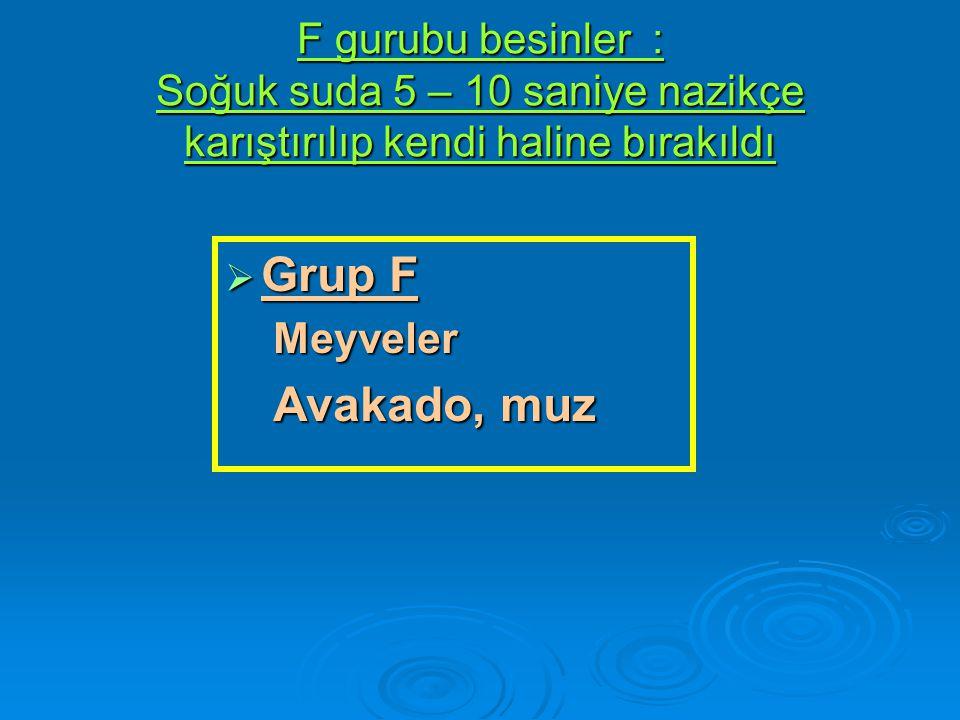 F gurubu besinler : Soğuk suda 5 – 10 saniye nazikçe karıştırılıp kendi haline bırakıldı  Grup F Meyveler Avakado, muz