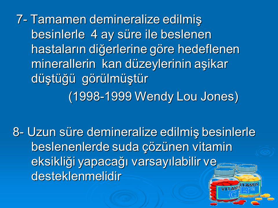 7- Tamamen demineralize edilmiş besinlerle 4 ay süre ile beslenen hastaların diğerlerine göre hedeflenen minerallerin kan düzeylerinin aşikar düştüğü görülmüştür 7- Tamamen demineralize edilmiş besinlerle 4 ay süre ile beslenen hastaların diğerlerine göre hedeflenen minerallerin kan düzeylerinin aşikar düştüğü görülmüştür (1998-1999 Wendy Lou Jones) 8- Uzun süre demineralize edilmiş besinlerle beslenenlerde suda çözünen vitamin eksikliği yapacağı varsayılabilir ve desteklenmelidir