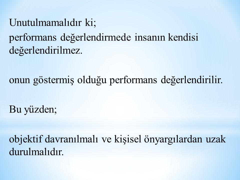 Unutulmamalıdır ki; performans değerlendirmede insanın kendisi değerlendirilmez.