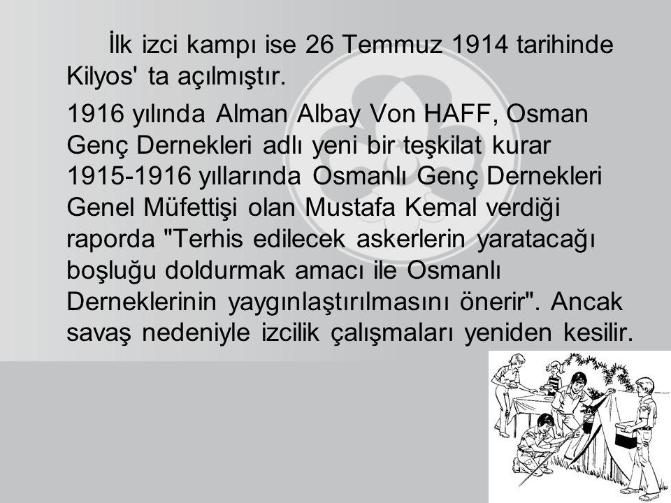 İlk izci kampı ise 26 Temmuz 1914 tarihinde Kilyos' ta açılmıştır. 1916 yılında Alman Albay Von HAFF, Osman Genç Dernekleri adlı yeni bir teşkilat kur