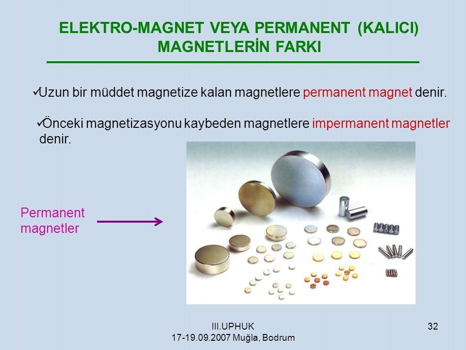 III.UPHUK 17-19.09.2007 Muğla, Bodrum 32 ELEKTRO-MAGNET VEYA PERMANENT (KALICI) MAGNETLERİN FARKI  Uzun bir müddet magnetize kalan magnetlere permane