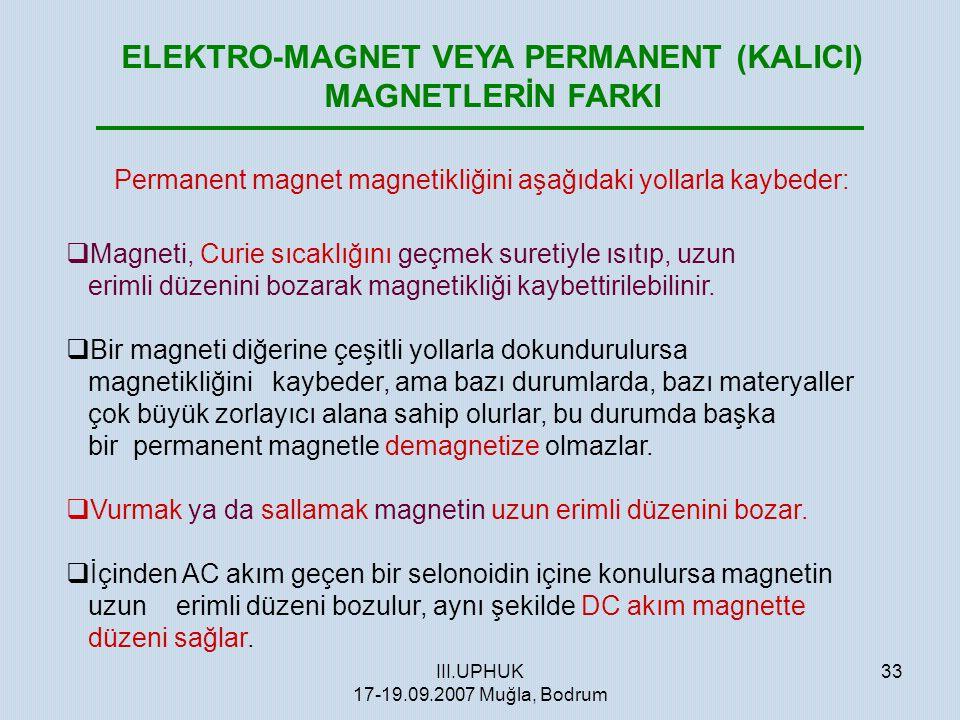 III.UPHUK 17-19.09.2007 Muğla, Bodrum 33 ELEKTRO-MAGNET VEYA PERMANENT (KALICI) MAGNETLERİN FARKI Permanent magnet magnetikliğini aşağıdaki yollarla k