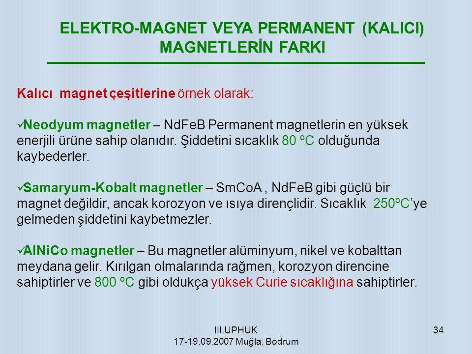 III.UPHUK 17-19.09.2007 Muğla, Bodrum 34 ELEKTRO-MAGNET VEYA PERMANENT (KALICI) MAGNETLERİN FARKI Kalıcı magnet çeşitlerine örnek olarak:  Neodyum ma