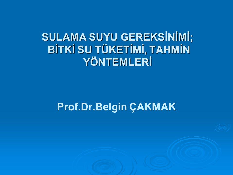 SULAMA SUYU GEREKSİNİMİ; BİTKİ SU TÜKETİMİ, TAHMİN YÖNTEMLERİ Prof.Dr.Belgin ÇAKMAK