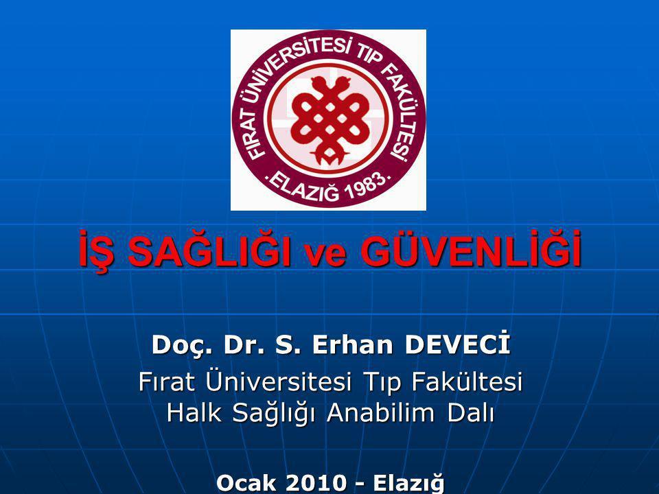 İŞ SAĞLIĞI ve GÜVENLİĞİ Doç. Dr. S. Erhan DEVECİ Fırat Üniversitesi Tıp Fakültesi Halk Sağlığı Anabilim Dalı Ocak 2010 - Elazığ