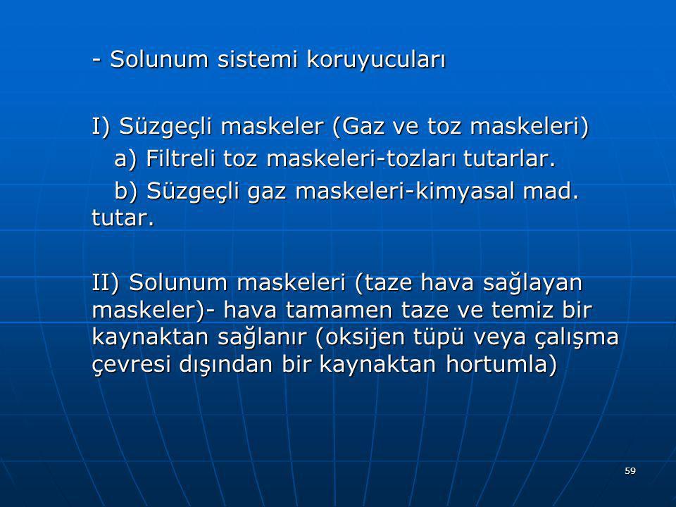 59 - Solunum sistemi koruyucuları I) Süzgeçli maskeler (Gaz ve toz maskeleri) a) Filtreli toz maskeleri-tozları tutarlar. b) Süzgeçli gaz maskeleri-ki