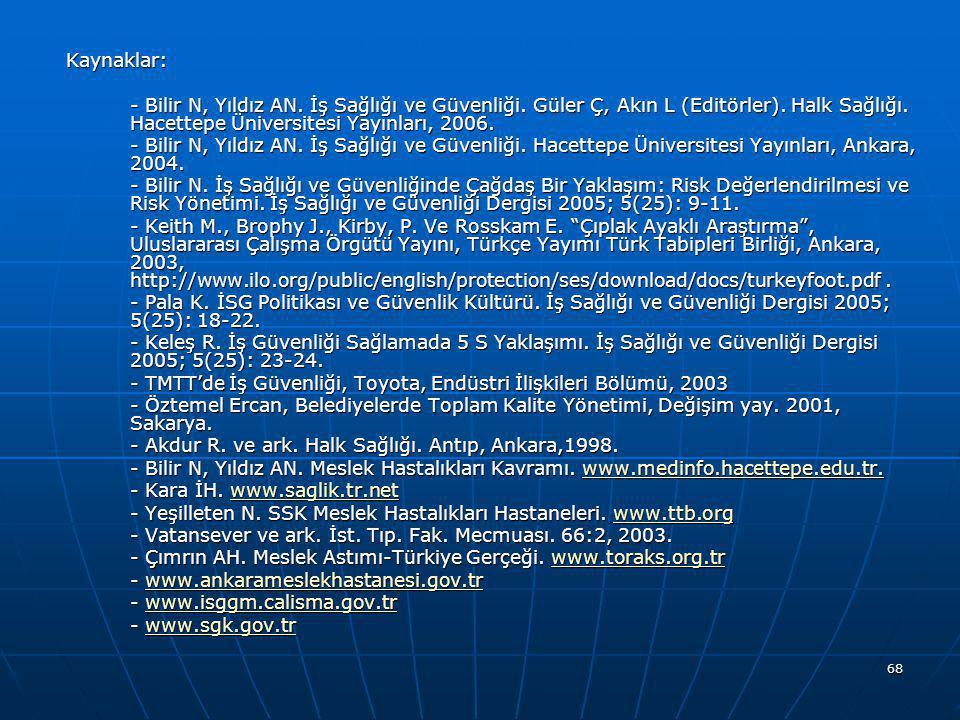 68 Kaynaklar: - Bilir N, Yıldız AN. İş Sağlığı ve Güvenliği. Güler Ç, Akın L (Editörler). Halk Sağlığı. Hacettepe Üniversitesi Yayınları, 2006. - Bili