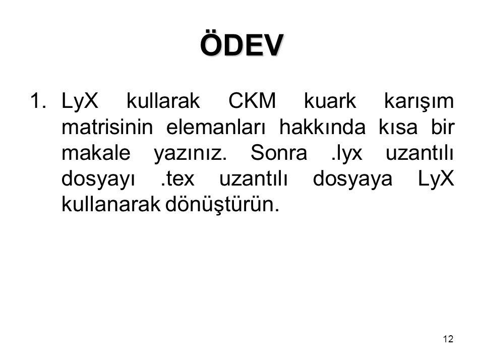 12 ÖDEV 1.LyX kullarak CKM kuark karışım matrisinin elemanları hakkında kısa bir makale yazınız. Sonra.lyx uzantılı dosyayı.tex uzantılı dosyaya LyX k