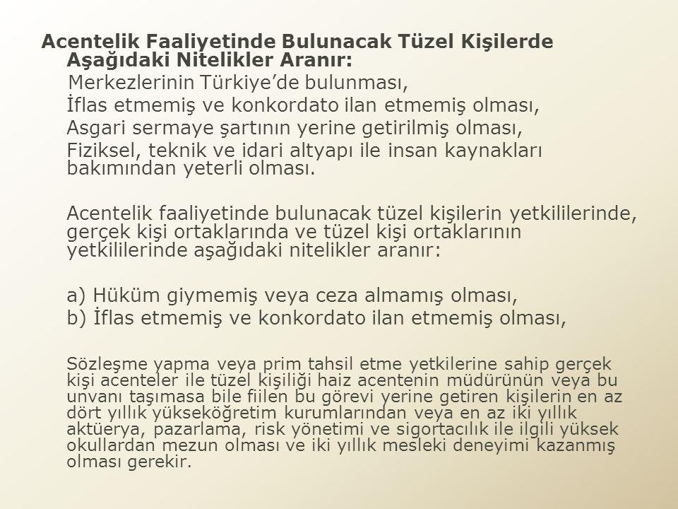 Acentelik Faaliyetinde Bulunacak Gerçek Kişilerde Aşağıdaki Nitelikler Aranır: a) Türkiye'de yerleşik olması, b) Medeni hakları kullanma ehliyetine sahip olması, c) Hüküm giymemiş veya ceza almamış olması, ç) İflas etmemiş ve konkordato ilan etmemiş olması, d) Teknik personel vasıflarını taşıması, e) Asgari malvarlığı şartını yerine getirmiş olması, f) Fiziksel, teknik ve idari altyapı ile insan kaynakları bakımından yeterli olması,