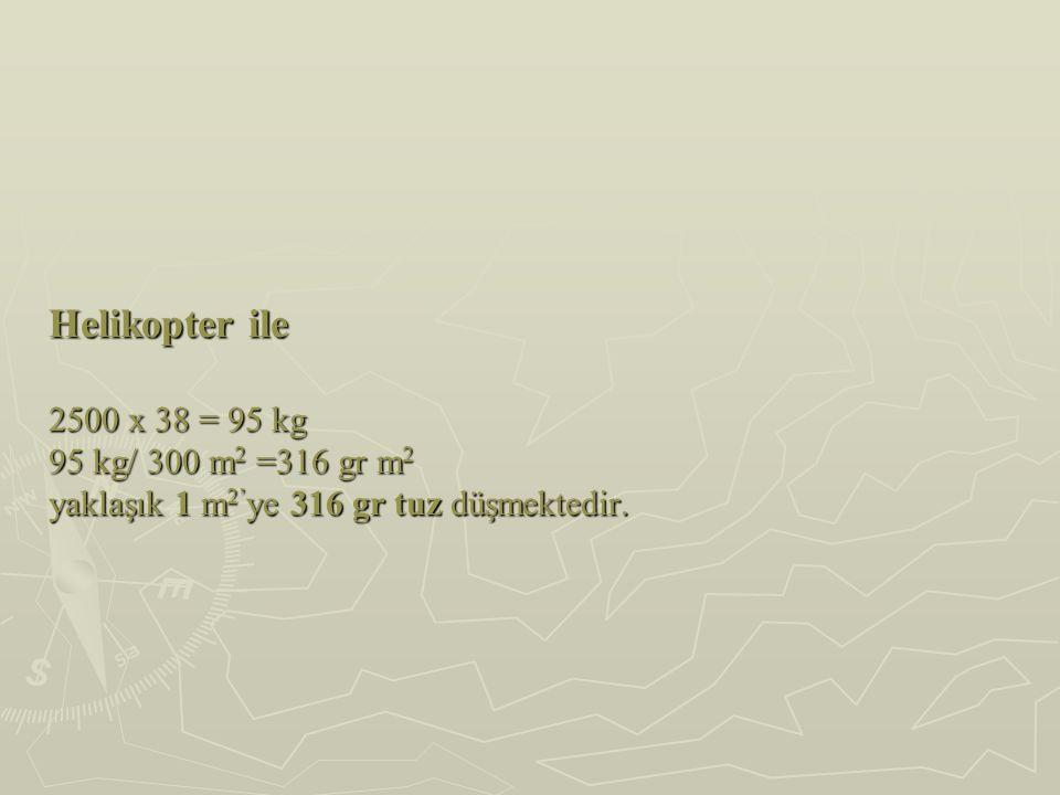 Helikopter ile 2500 x 38 = 95 kg 95 kg/ 300 m 2 =316 gr m 2 yaklaşık 1 m 2' ye 316 gr tuz düşmektedir.